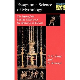 Essays On A Science Of Mythology: The Myth Of The Divine Child And The Mysteries Of Eleusis - C G Jung