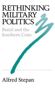 Rethinking Military Politics: Brazil and the Southern Cone - Alfred C. Stepan