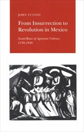From Insurrection to Revolution in Mexico: Social Bases of Agrarian Violence, 1750-1940 - Tutino, John