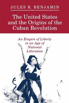 The United States and the Origins of the Cuban Revolution: An Empire of Liberty in an Age of National Liberation - Benjamin, Jules R.