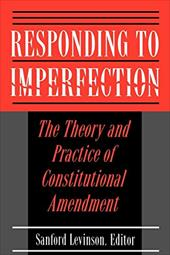 Responding to Imperfection: The Theory and Practice of Constitutional Amendment - Levinon, Sanford / Levinson, Sanford