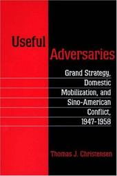 Useful Adversaries: Grand Strategy, Domestic Mobilization, and Sino-American Conflict, 1947-1958 - Christensen, Thomas J.