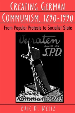 Creating German Communism, 1890-1990: From Popular Protests to Socialist State - Weitz, Eric D.