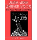 Creating German Communism, 1890-1990 - Eric D. Weitz