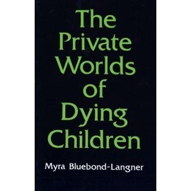 The Private Worlds Of Dying Children - Myra Bluebond