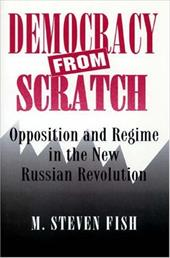 Democracy from Scratch: Opposition and Regime in the New Russian Revolution - Fish, M. Steven