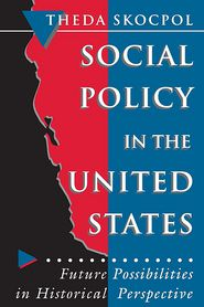 Social Policy in the United States: Future Possibilities in Historical Perspective - Theda Skocpol, Ira Katznelson (Editor), Martin Shefter (Editor)