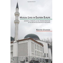 Muslim Lives in Eastern Europe: Gender, Ethnicity, and the Transformation of Islam in Postsocialist Bulgaria - Kristen Ghodsee