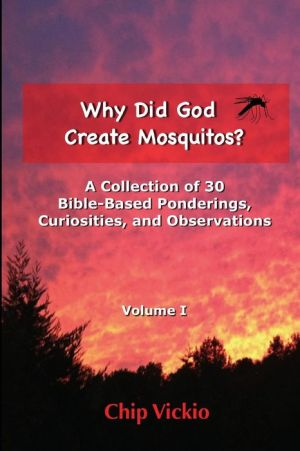 Why Did God Create Mosquitos?: A Collection of 30 Bible-Based Ponderings, Curiosities, And Observations - Chip Vickio