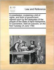 A constitution, containing a bill of rights, and form of government, agreed upon by the delegates of the people of the State of New-Hampshire, in Convention, held at Concord, on the first Tuesday of June 1783 - See Notes Multiple Contributors