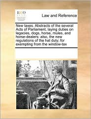 New taxes. Abstracts of the several Acts of Parliament, laying duties on legacies, dogs, horse, mules, and horse-dealers: also, the new regulations of the hat duty; for exempting from the window-tax - See Notes Multiple Contributors