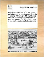 An Historical Account Of All The Tryals And Attainders Of High-Treason, From The Beginning Of The Reign Of King Charles The First, Chronologically Digested To Which Are Added, The Dying Speeches, Or Papers Left By The Suffering Persons - See Notes Multiple Contributors