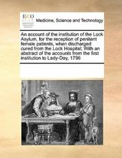 An Account of the Institution of the Lock Asylum, for the Reception of Penitent Female Patients, When Discharged Cured from the Lock Hospital; With an Abstract of the Accounts from the First Institution to Lady-Day, 1796 - Multiple Contributors, See Notes Multiple Contributors