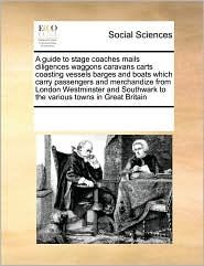 A guide to stage coaches mails, diligences waggons caravans carts coasting vessels barges and boats which carry passengers and merchandize from London, Westminster, and Southwark, to the various towns in Great Britain - See Notes Multiple Contributors