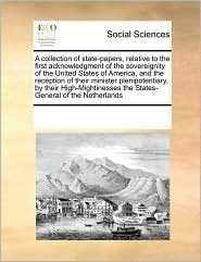 A collection of state-papers, relative to the first acknowledgment of the sovereignity of the United States of America, and the reception of their minister plenipotentiary, by their High-Mightinesses the States-General of the Netherlands - See Notes Multiple Contributors