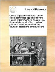 Courts of justice The report of the select committee appointed by the House of Commons, to enquire into the establishment of the courts of justice in Westminster-Hall, the courts of assize: the civil law courts - See Notes Multiple Contributors