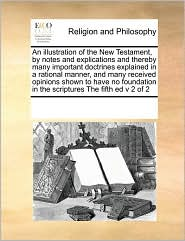 An illustration of the New Testament, by notes and explications and thereby many important doctrines explained in a rational manner, and many received opinions shown to have no foundation in the scriptures The fifth ed v 2 of 2 - See Notes Multiple Contributors