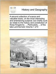 A second collection of scarce and valuable tracts, on the most interesting and entertaining subjects: but chiefly such as relate to the history and constitution of these Kingdoms. ... Particularly ... of the late Lord Somers Volume 1 of 4 - See Notes Multiple Contributors