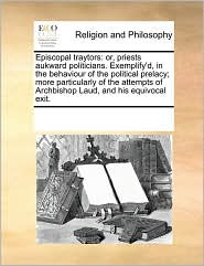 Episcopal traytors: or, priests aukward politicians. Exemplify'd, in the behaviour of the political prelacy; more particularly of the attempts of Archbishop Laud, and his equivocal exit. - See Notes Multiple Contributors