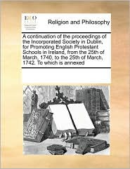 A continuation of the proceedings of the Incorporated Society in Dublin, for Promoting English Protestant Schools in Ireland, from the 25th of March, 1740, to the 25th of March, 1742. To which is annexed - See Notes Multiple Contributors