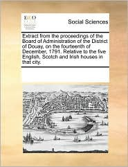 Extract From The Proceedings Of The Board Of Administration Of The District Of Douay, On The Fourteenth Of December, 1791. Relative To The Five English, Scotch And Irish Houses In That City. - See Notes Multiple Contributors