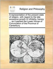 A representation of the present state of religion, with regard to the late excessive growth of infidelity, heresy ... as it passed the Lower House of Convocation of the Province of Canterbury. - See Notes Multiple Contributors