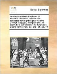 Anecdotes and characteristics of Frederick the Great, selected and translated from eight original vs in the German language, (compiled after his death, by a staff-officer of the King's Life-Guard, from several civil and \ officers, v 1 - See Notes Multiple Contributors