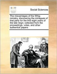 The miscarriages of the Whig-ministry, discovering the intriegues of that party for the first eight years of the late reign; collected from the proceedings, votes, and other authentick papers - See Notes Multiple Contributors