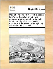 Plan of The Friend in Need, a society form'd for the relief of indigent persons, who are confined to their habitations by sickness or other afflictions. - As also for their spiritual instruction and comfort. - See Notes Multiple Contributors