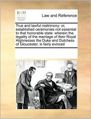 True and lawful matrimony: or, established ceremonies not essential to that honorable state: wherein the legality of the marriage of their Royal Highnesses the Duke and Dutchess of Gloucester, is fairly evinced - See Notes Multiple Contributors