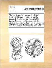 The parliamentary or constitutional history of England: being a faithful account of all the most remarkable transactions in Parliament, from the earliest times Collected from the journals of both Houses, the records, v 21 of 24 - See Notes Multiple Contributors