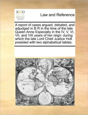 A report of cases argued, debated, and adjudged in B R in the time of the late Queen Anne Especially in the IV, V, VI, VII, and VIII years of her reign: during which the late Lord Chief Justice Holt presided with two alphabetical tables: - See Notes Multiple Contributors