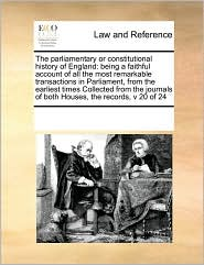 The parliamentary or constitutional history of England: being a faithful account of all the most remarkable transactions in Parliament, from the earliest times Collected from the journals of both Houses, the records, v 20 of 24 - See Notes Multiple Contributors