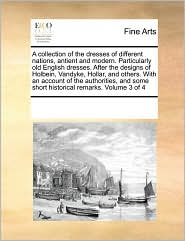 A collection of the dresses of different nations, antient and modern. Particularly old English dresses. After the designs of Holbein, Vandyke, Hollar, and others. With an account of the authorities, and some short historical remarks. Volume 3 of 4 - See Notes Multiple Contributors