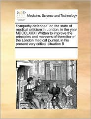 Sympathy defended: or, the state of medical criticism in London, in the year MDCCLXXXI Written to improve the principles and manners of theeditor of the London medical journal, in his present very critical situation B - See Notes Multiple Contributors