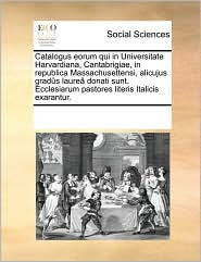 Catalogus Eorum Qui In Universitate Harvardiana, Cantabrigiae, In Republica Massachusettensi, Alicujus Grad S Laure Donati Sunt. Ecclesiarum Pastores Literis Italicis Exarantur. - See Notes Multiple Contributors