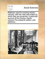Methods used for erecting charity-schools, with the rules and orders by which they are governed. A particular account of the London charity-schools The sixteenth edition, with additions. - See Notes Multiple Contributors