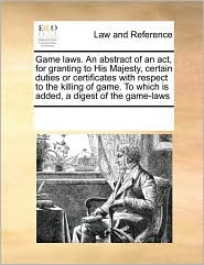 Game Laws. An Abstract Of An Act, For Granting To His Majesty, Certain Duties Or Certificates With Respect To The Killing Of Game. To Which Is Added, A Digest Of The Game-Laws - See Notes Multiple Contributors