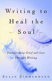 Writing to Heal the Soul: Transforming Grief and Loss Through Writing - Zimmermann, Susan