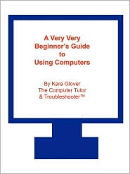 Very Very Beginner's Guide to Using Computers - Kara Glover