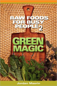 Raw Foods for Busy People 2: Green Magic - Jordan Maerin