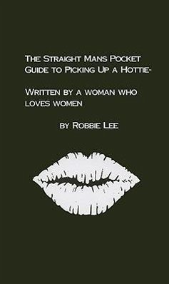 The Straight Mans Pocket Guide to Picking Up a Hottie: Written by a Woman Who Loves Women - Lee, Robbie