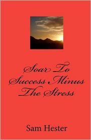 Soar to Success Minus the Stress - Sam Hester