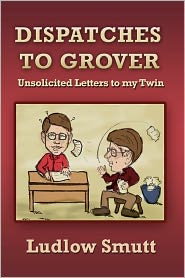 Dispatches to Grover: Unsolicited Letters to My Twin - Ludlow Smutt