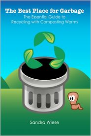 The Best Place for Garbage: The Essential Guide to Recyling with Composting Worms - Sandra Wiese