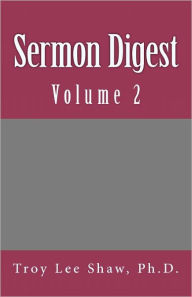 Sermon Digest: Volume 2 - Troy Lee Shaw Ph. D.