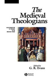 The Medieval Theologians: An Introduction to Theology in the Medieval Period - G.R. Evans (Editor)
