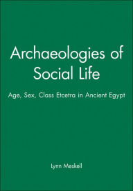 Archaeologies of Social Life: Age, Sex, Class, Etcetera in Ancient Egypt - Lynn Meskell