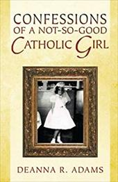 Confessions of a Not-So-Good Catholic Girl - Adams, Deanna R.