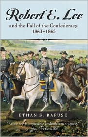 Robert E. Lee and the Fall of the Confederancy, 1863-1865 - Ethan S. Rafuse
